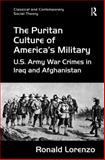 The Puritan Culture of America's Military : Us Army War Crimes in Iraq and Afghanistan, Lorenzo, Ronald, 1472419820