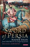The Sword of Persia : Nader Shah, from Tribal Warrior to Conquering Tyrant, Axworthy, Michael, 1845119827