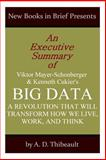 An Executive Summary of Viktor Mayer-Schonberger and Kenneth Cukier's 'Big Data: a Revolution That Will Change How We Live, Work, and Think', A. D. Thibeault, 1499129831