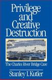 Privilege and Creative Destruction : The Charles River Bridge Case, Kutler, Stanley I., 0801839831