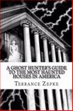 A Ghost Hunter's Guide to the Most Haunted Houses in America, Terrance Zepke, 0985539836