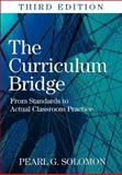 The Curriculum Bridge : From Standards to Actual Classroom Practice, Solomon, Pearl G., 1412969832