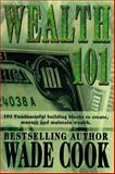 Wealth 101 : 101 Fundamental Building Blocks to Create, Manage and Maintain Wealth, Cook, Wade, 0910019835