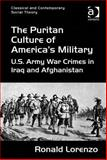 The Puritan Culture of America's Military : Us Army War Crimes in Iraq and Afghanistan, Lorenzo, Ronald, 1472419839