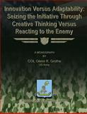 Innovation Versus Adaptability: Seizing the Initiative Through Creative Thinking Versus Reacting to the Enemy, COL Glenn K., Glenn Grothe, US Army, 1480029831