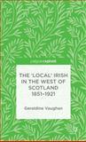 The 'Local' Irish in the West of Scotland 1851-1921, Vaughan, Geraldine, 1137329831