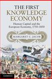 The First Knowledge Economy : Human Capital and the European Economy, 1750-1850, Jacob, Margaret C., 1107619831