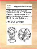 A Letter from a Lay-Man, in Communion with the Church of England, Tho' Dissenting from Her in Some Points to the Right Revd, the Lord Bishop Of -, John Shute Barrington, 1170369839