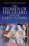 The Yeomen of the Guard and the Early Tudors : The Formation of a Royal Bodyguard, Hewerdine, Anita, 184885983X