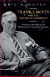 Frank L. Mcvey and the University of Kentucky : A Progressive President and the Modernization of a Southern University, Moyen, Eric A., 0813129834