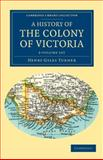 A History of the Colony of Victoria 2 Volume Set : From its Discovery to its Absorption into the Commonwealth of Australia, Turner, Henry Gyles, 1108039847
