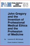 John Gregory and the Invention of Professional Medical Ethics and the Profession of Medicine, McCullough, Laurence B., 9048149843