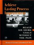 Achieve Lasting Process Improvement : Reach Six Sigma Goals Without the Pain, Lientz, Bennet P. and Rea, Kathryn P., 0124499848