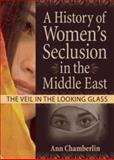 A History of Women's Seclusion in the Middle East : The Veil in the Looking Glass, Chamberlin, Ann and Garner, J. Dianne, 0789029847