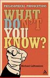 What Don't You Know? : Philosophical Provocations, LaBossiere, Michael, 0826499848