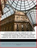 A Catalogue of the Library of the London Institution, London Institution and William Upcott, 1147469849
