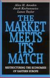 The Market Meets Its Match : Restructuring the Economies of Eastern Europe, Amsden, Alice H. and Kochanowicz, Jacek, 0674549848