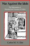 War against the Idols : The Reformation of Worship from Erasmus to Calvin, Eire, Carlos M. N., 0521379849