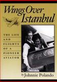 Wings over Istanbul : The Life and Flights of a Pioneer Aviator, Polando, Johnnie, 0914339842