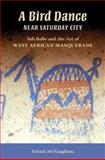 A Bird Dance near Saturday City : Sidi Ballo and the Art of West African Masquerade, McNaughton, Patrick, 0253219841