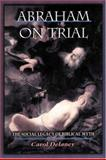 Abraham on Trial : The Social Legacy of Biblical Myth, Delaney, Carol L., 0691059853