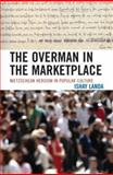 The Overman in the Marketplace : Nietzschean Heroism in Popular Culture, Landa, Ishay, 0739119850