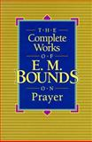 The Complete Works of E. M. Bounds on Prayer, E. M. Bounds, 0801009855