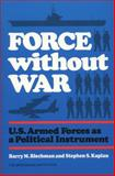 Force Without War : U. S. Armed Forces As a Political Instrument, Blechman, Barry M. and Kaplan, Stephen S., 0815709854