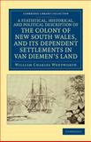 A Statistical, Historical, and Political Description of the Colony of New South Wales, and Its Dependent Settlements in Van Diemen's Land : With a Particular Enumeration of the Advantages Which These Colonies Offer for Emigration, and Their Superiority in Many Respects over Those Possessed by the United States of America, Wentworth, William Charles, 1108039855