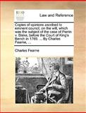 Copies of Opinions Ascribed to Eminent Council, on the Will, Which Was the Subject of the Case of Perrin V Blake, Before the Court of King's Bench In, Charles Fearne, 1170549853