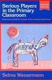 Serious Players in the Primary Classroom : Empowering Children Through Active Learning Experiences, Wassermann, Selma, 0807739863