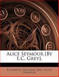 Alice Seymour [by E C Grey], Elizabeth Caroline Grey and Alice Seymour, 1141709864