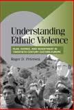 Understanding Ethnic Violence : Fear, Hatred, and Resentment in Twentieth-Century Eastern Europe, Petersen, Roger Dale, 052180986X