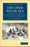 The Open Polar Sea : A Narrative of a Voyage of Discovery Towards the North Pole, in the Schooner United States, Hayes, Isaac Israel, 1108049869