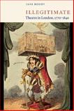 Illegitimate Theatre in London, 1770-1840, Moody, Jane, 052103986X