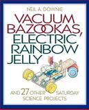 Vacuum Bazookas, Electric Rainbow Jelly, and 27 Other Saturday Science Projects, Downie, Neil A., 0691009864