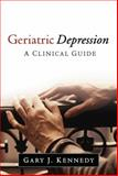 Geriatric Depression : A Clinical Guide, Kennedy, Gary J., 1462519865