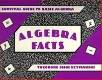 Algebra Facts : Survival Guide to Basic Algebra, Szymanski, Theodore J., 0534199860