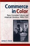 Commerce in Color : Race, Consumer Culture, and American Literature, 1893-1933, Davis, James C., 047206987X