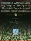 Incompatible Systems of Logic: Why Design Should Integrate the Mechanistic, Reductionist, and Linear Logic of Military Detailed Planning, MAJ Ben E., Ben Zweibelson, US Army, 1480029874