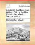 A Letter to the Right Hon William Pitt, by the Rev Christopher Wyvill, Christopher Wyvill, 1140689878