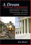 A Dream Turned Nightmare : Eminent Domain -- the Taking of Private Propery and Livable Community Alternatives, Baxter, Ken, 0757539874