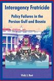 Interagency Fratricide : Policy Failures in the Persian Gulf and Bosnia, Rast, Vicki J., 1410219879