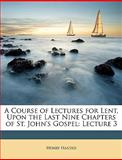 A Course of Lectures for Lent, upon the Last Nine Chapters of St John's Gospel, Henry Hasted, 1148619887