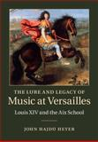 The Lure and Legacy of Music at Versailles : Louis XIV and the Aix School, Hajdu Heyer, John, 0521519888