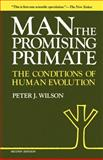 Man, the Promising Primate : The Conditions of Human Evolution, Wilson, Peter J., 0300029888