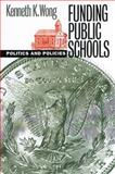 Funding Public Schools : Politics and Policies, Wong, Kenneth K., 0700609881