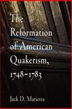 The Reformation of American Quakerism, 1748-1783, Marietta, Jack D., 0812219899
