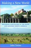 Making a New World : Founding Capitalism in the Bajío and Spanish North America, Tutino, John, 0822349892
