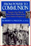 From Power to Communion : Toward a New Way of Being Church Based on the Latin American Experience, Pelton, Robert S., 0268009899